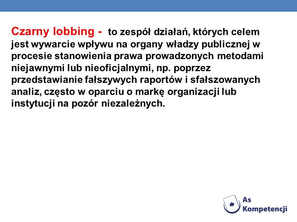 Czarny lobbing - to zespół działań, których celem jest wywarcie wpływu na organy władzy publicznej w procesie stanowienia prawa prowadzonych metodami
