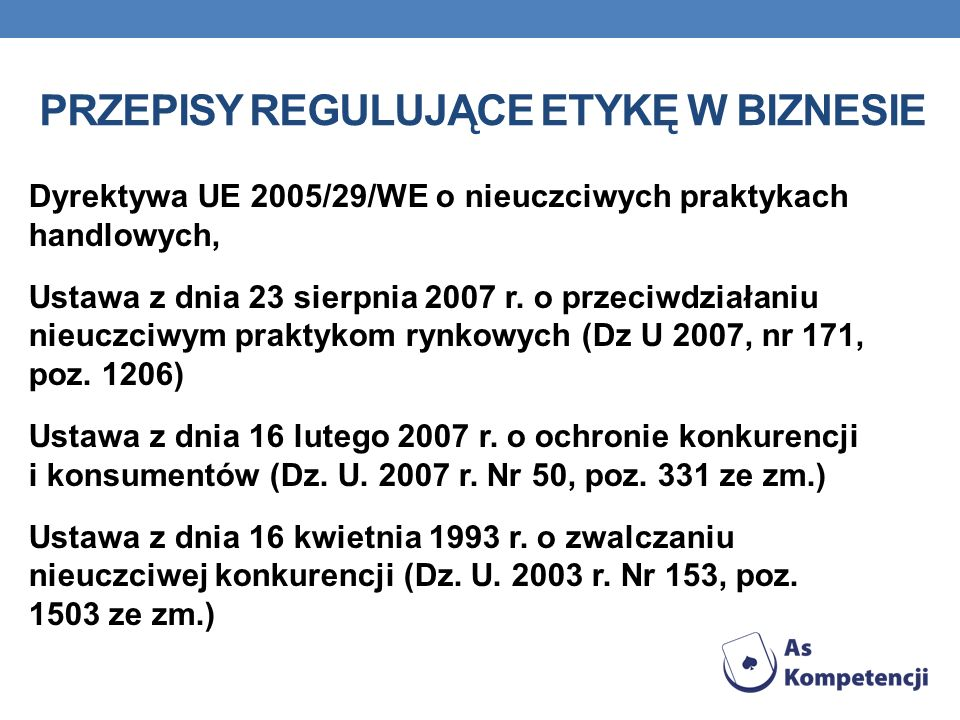 PRZEPISY REGULUJĄCE ETYKĘ W BIZNESIE Dyrektywa UE 2005/29/WE o nieuczciwych praktykach handlowych, Ustawa z dnia 23 sierpnia 2007 r. o przeciwdziałani
