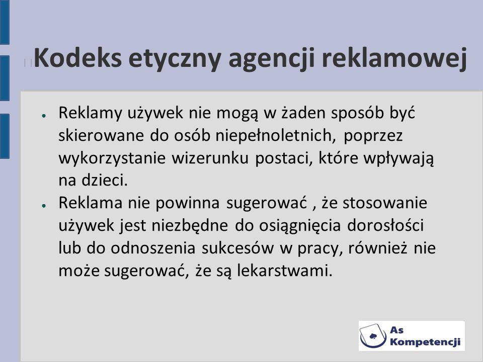 Kodeks etyczny agencji reklamowej Reklamy używek nie mogą w żaden sposób być skierowane do osób niepełnoletnich, poprzez wykorzystanie wizerunku posta