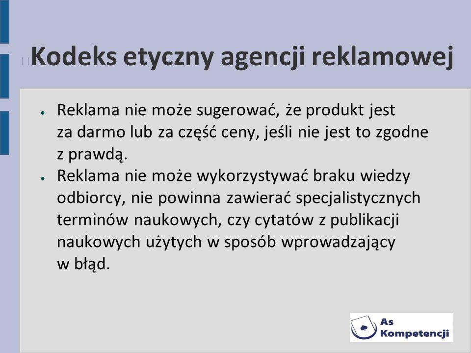Kodeks etyczny agencji reklamowej Reklama nie może sugerować, że produkt jest za darmo lub za część ceny, jeśli nie jest to zgodne z prawdą. Reklama n