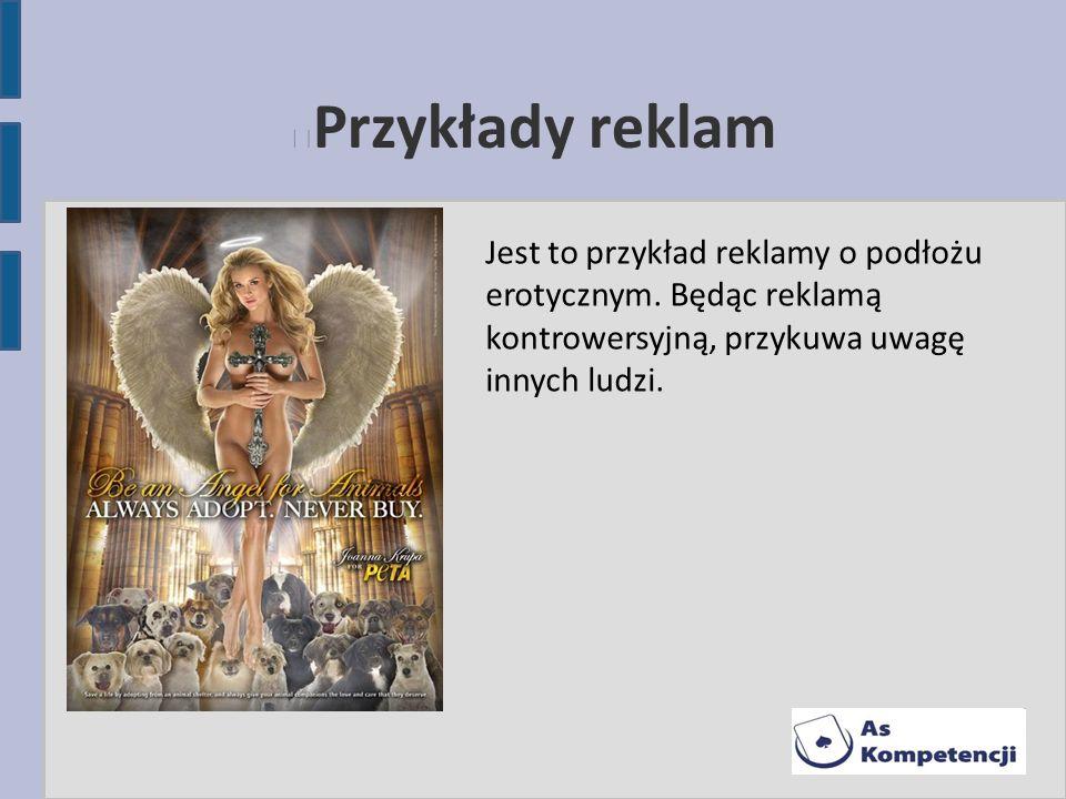 Przykłady reklam Jest to przykład reklamy o podłożu erotycznym. Będąc reklamą kontrowersyjną, przykuwa uwagę innych ludzi.