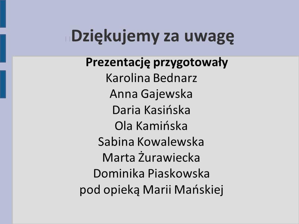 Dziękujemy za uwagę Prezentację przygotowały Karolina Bednarz Anna Gajewska Daria Kasińska Ola Kamińska Sabina Kowalewska Marta Żurawiecka Dominika Pi