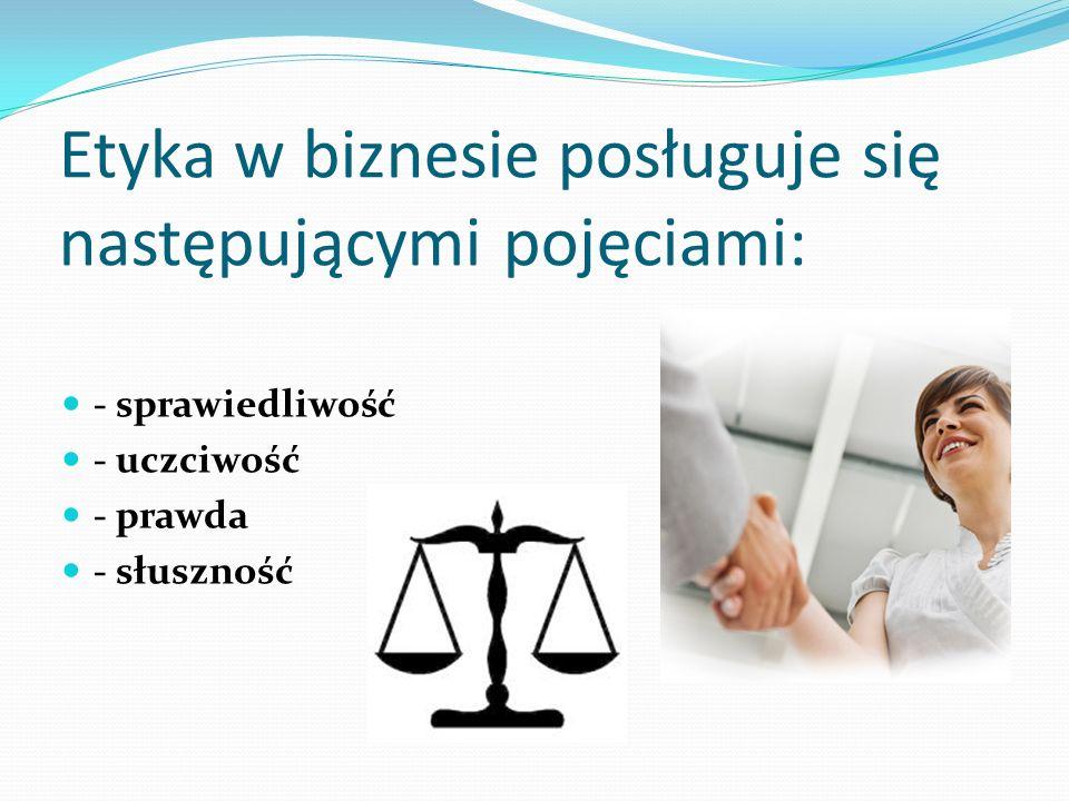 Etyka w biznesie posługuje się następującymi pojęciami: - sprawiedliwość - uczciwość - prawda - słuszność