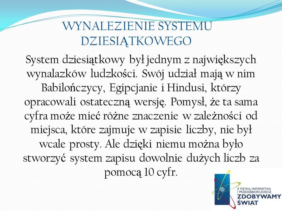 WYNALEZIENIE SYSTEMU DZIESI Ą TKOWEGO System dziesi ą tkowy był jednym z najwi ę kszych wynalazków ludzko ś ci.