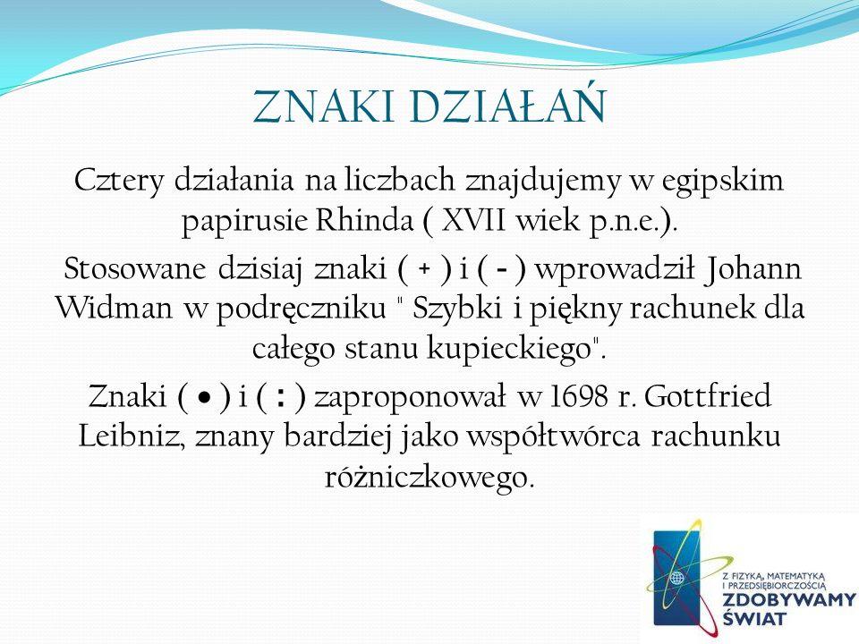 ZNAKI DZIAŁA Ń Cztery działania na liczbach znajdujemy w egipskim papirusie Rhinda ( XVII wiek p.n.e.). Stosowane dzisiaj znaki ( + ) i ( - ) wprowadz