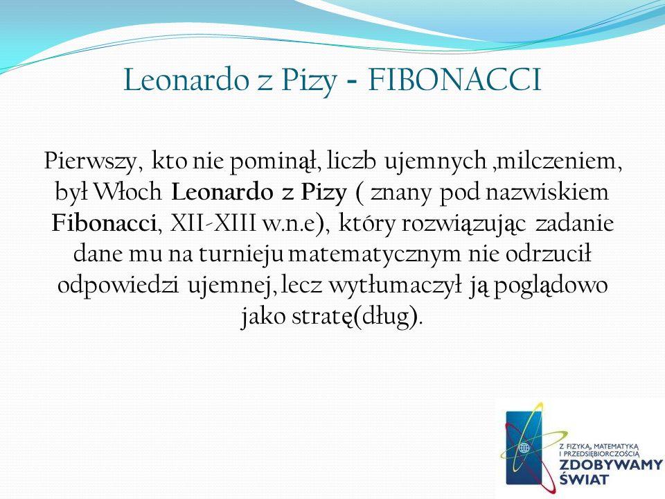 Leonardo z Pizy - FIBONACCI Pierwszy, kto nie pomin ą ł, liczb ujemnych,milczeniem, był Włoch Leonardo z Pizy ( znany pod nazwiskiem Fibonacci, XII-XIII w.n.e), który rozwi ą zuj ą c zadanie dane mu na turnieju matematycznym nie odrzucił odpowiedzi ujemnej, lecz wytłumaczył j ą pogl ą dowo jako strat ę (dług).