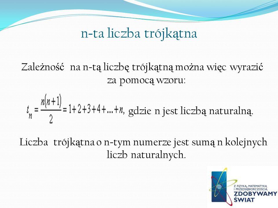 n - ta liczba trójk ą tna Zale ż no ść na n - t ą liczb ę trójk ą tn ą mo ż na wi ę c wyrazi ć za pomoc ą wzoru: gdzie n jest liczb ą naturaln ą. Licz