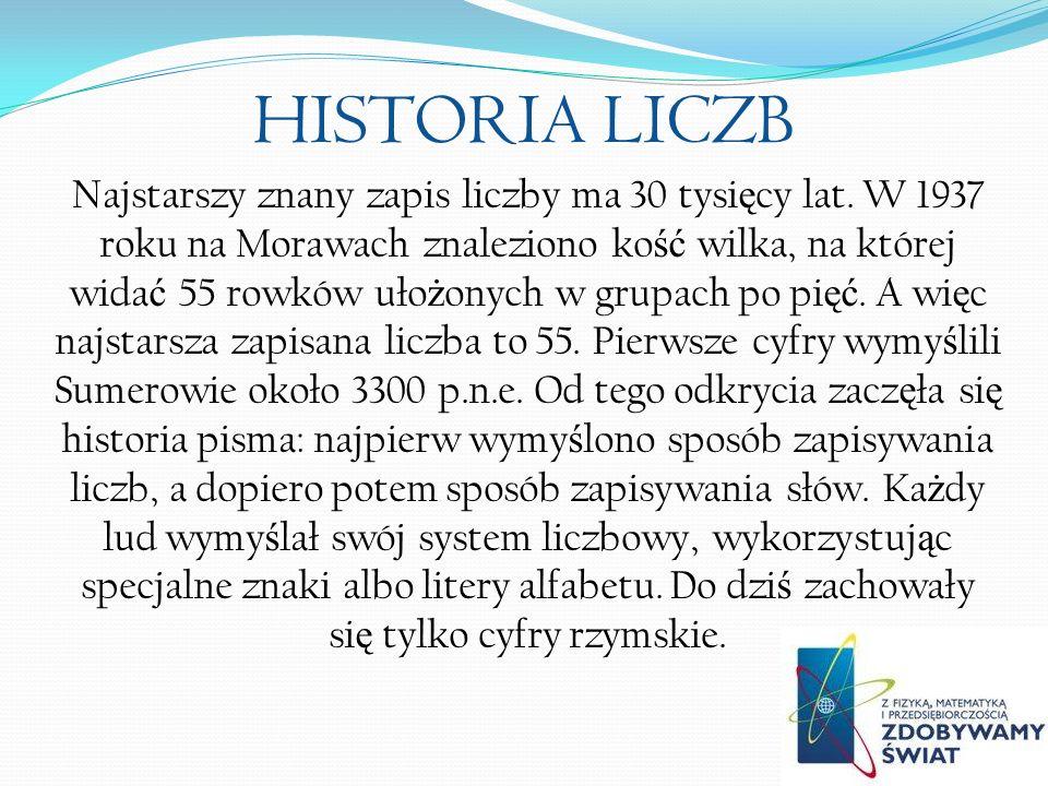 HISTORIA LICZB Najstarszy znany zapis liczby ma 30 tysi ę cy lat. W 1937 roku na Morawach znaleziono ko ść wilka, na której wida ć 55 rowków uło ż ony