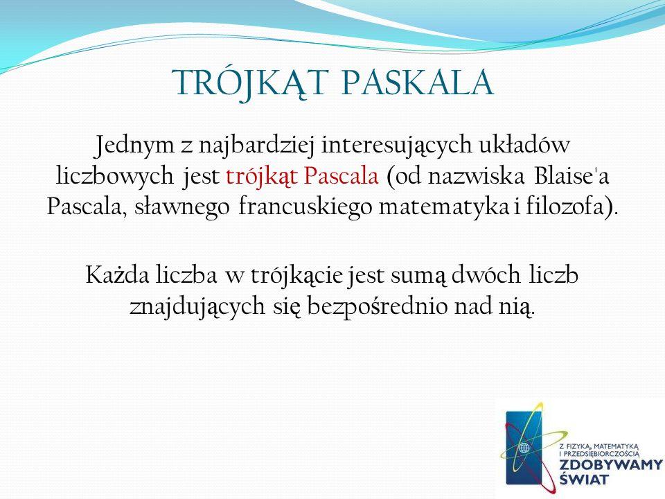 TRÓJK Ą T PASKALA Jednym z najbardziej interesuj ą cych układów liczbowych jest trójk ą t Pascala (od nazwiska Blaise a Pascala, sławnego francuskiego matematyka i filozofa).