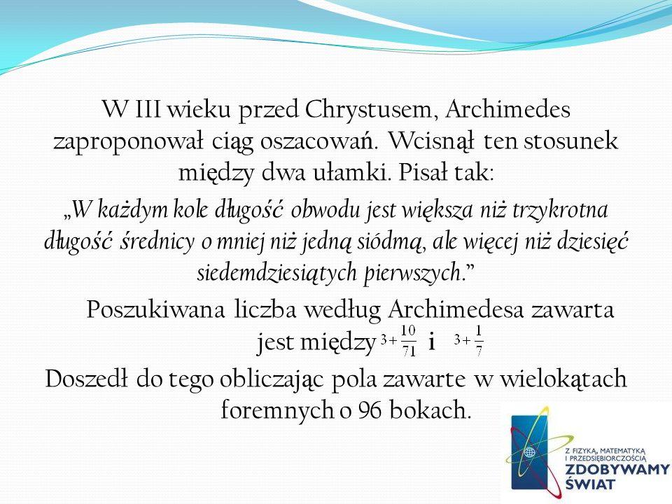 W III wieku przed Chrystusem, Archimedes zaproponował ci ą g oszacowa ń. Wcisn ą ł ten stosunek mi ę dzy dwa ułamki. Pisał tak: W ka ż dym kole długo