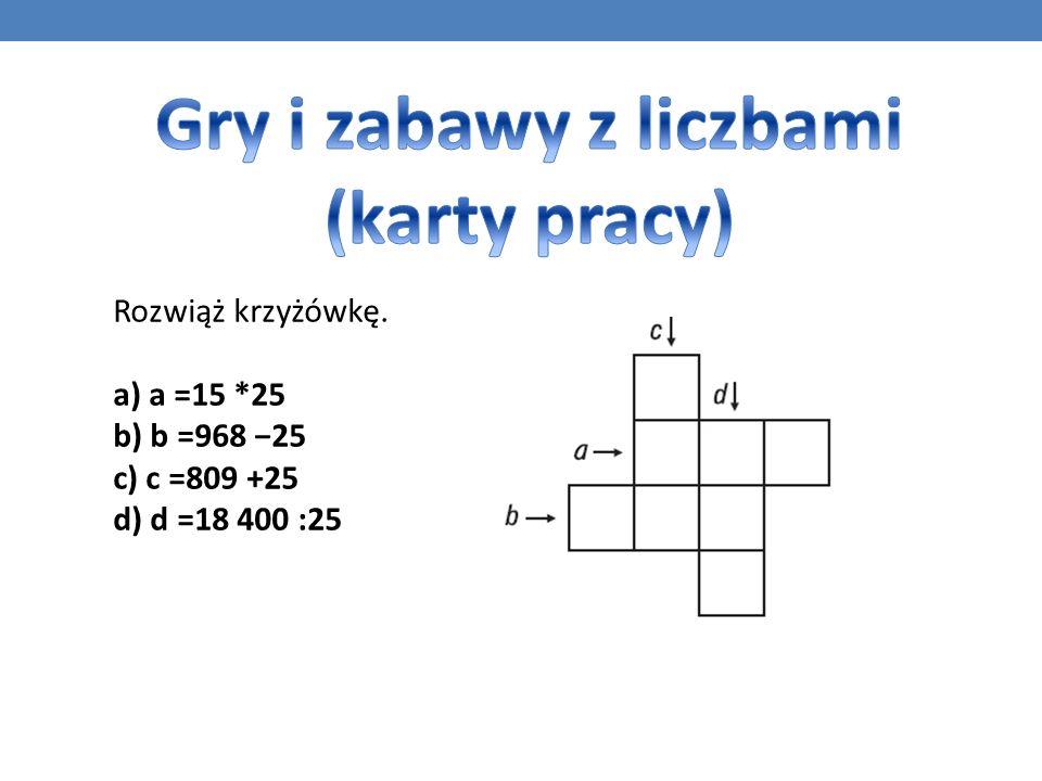 Rozwiąż krzyżówkę. a) a =15 *25 b) b =968 25 c) c =809 +25 d) d =18 400 :25