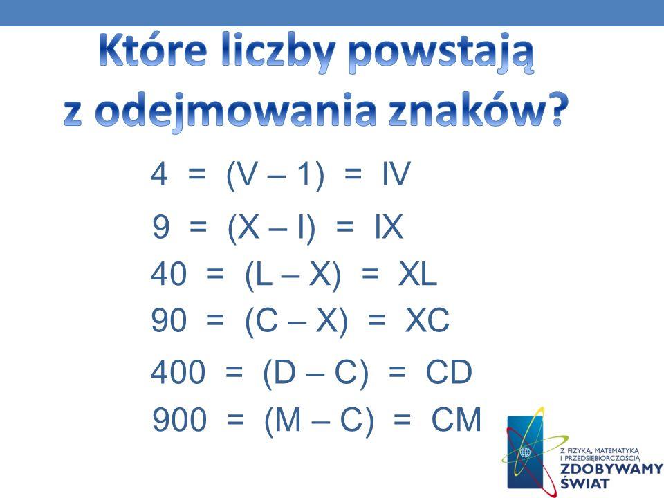 4 = (V – 1) = IV 9 = (X – I) = IX 40 = (L – X) = XL 90 = (C – X) = XC 400 = (D – C) = CD 900 = (M – C) = CM