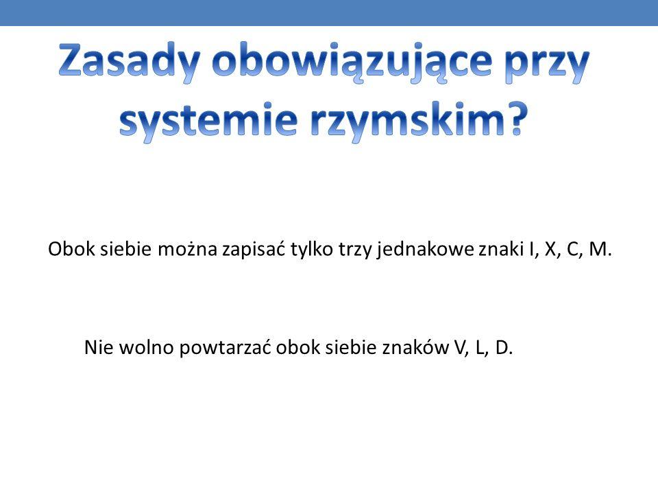 Obok siebie można zapisać tylko trzy jednakowe znaki I, X, C, M.