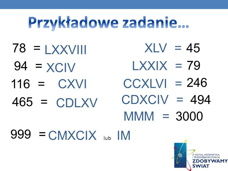 78 = LXXVIII 94 = XCIV 116 =CXVI 465 = CDLXV 999 = CMXCIX lub IM XLV = LXXIX = 79 CCXLVI = 246 CDXCIV =494 MMM =3000 45