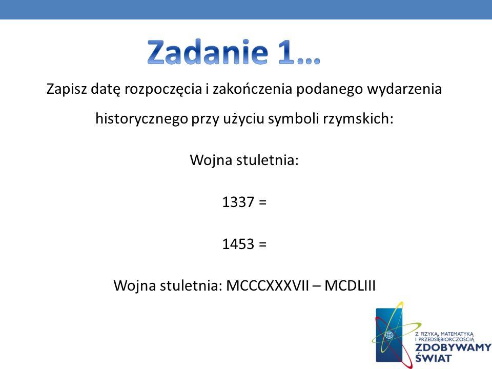 Zapisz datę rozpoczęcia i zakończenia podanego wydarzenia historycznego przy użyciu symboli rzymskich: Wojna stuletnia: 1337 = 1453 = Wojna stuletnia: MCCCXXXVII – MCDLIII