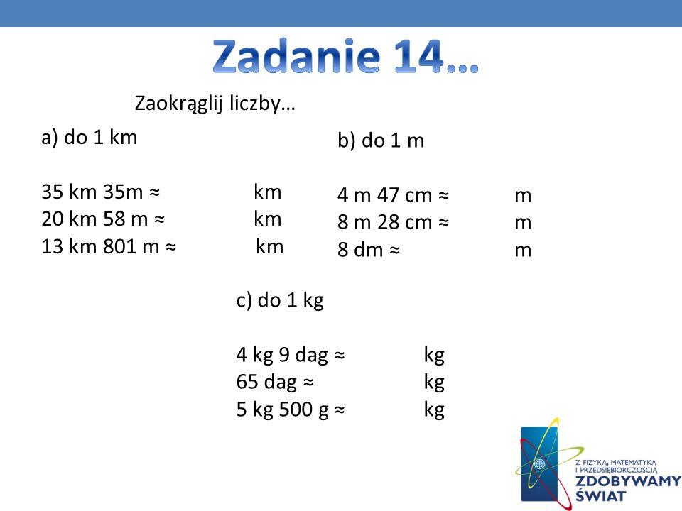 a) do 1 km 35 km 35m km 20 km 58 m km 13 km 801 m km Zaokrąglij liczby… b) do 1 m 4 m 47 cm m 8 m 28 cm m 8 dm m c) do 1 kg 4 kg 9 dag kg 65 dag kg 5 kg 500 g kg