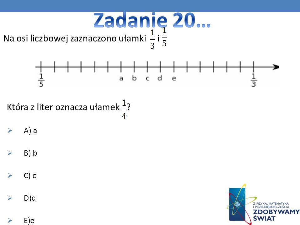 Na osi liczbowej zaznaczono ułamki i. Która z liter oznacza ułamek ? A) a B) b C) c D)d E)e