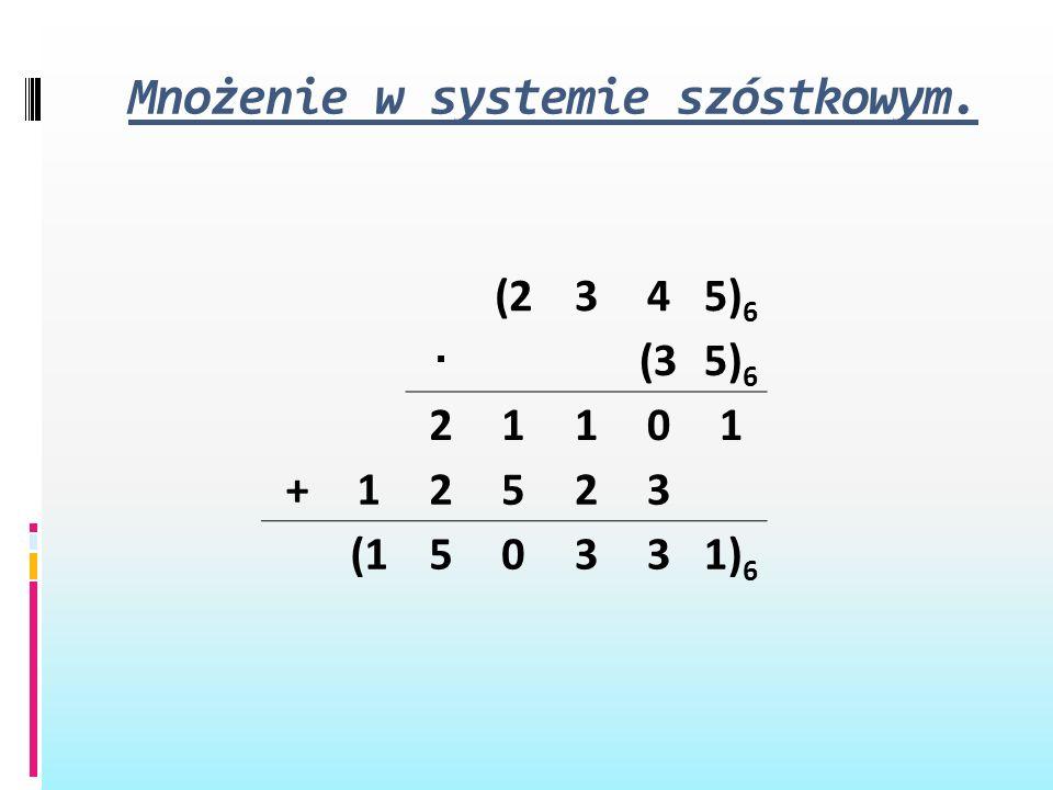 Mnożenie w systemie szóstkowym. (2345) 6 · (35) 6 21101 +12523 (150331) 6