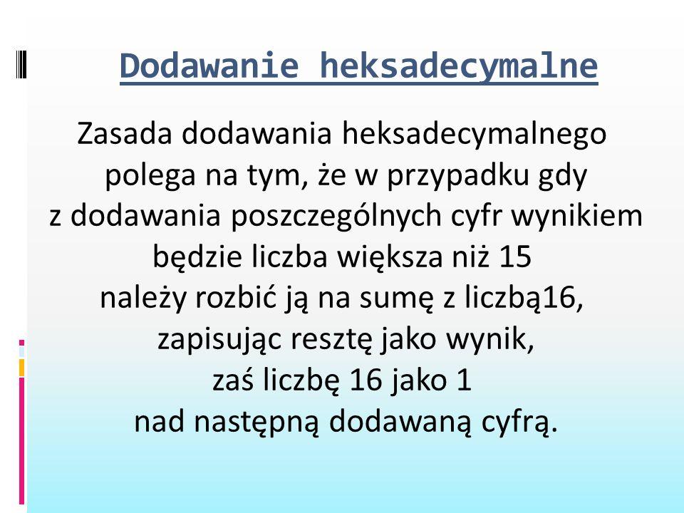Dodawanie heksadecymalne Zasada dodawania heksadecymalnego polega na tym, że w przypadku gdy z dodawania poszczególnych cyfr wynikiem będzie liczba wi