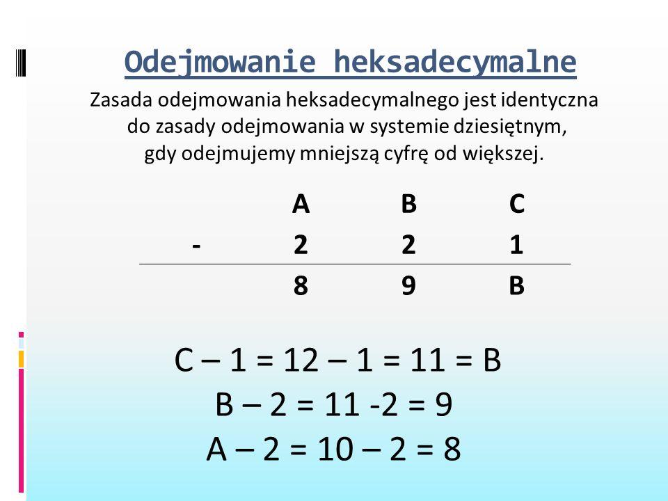 Odejmowanie heksadecymalne Zasada odejmowania heksadecymalnego jest identyczna do zasady odejmowania w systemie dziesiętnym, gdy odejmujemy mniejszą c