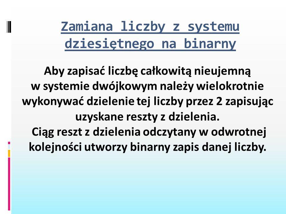 Zamiana liczby z systemu dziesiętnego na binarny Aby zapisać liczbę całkowitą nieujemną w systemie dwójkowym należy wielokrotnie wykonywać dzielenie t