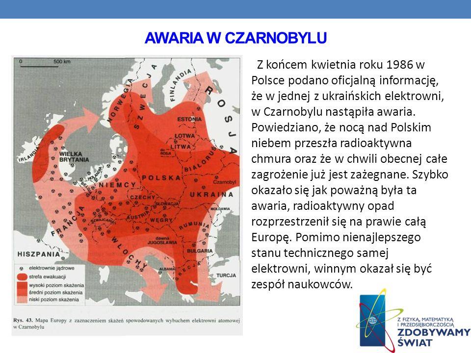 AWARIA W CZARNOBYLU Z końcem kwietnia roku 1986 w Polsce podano oficjalną informację, że w jednej z ukraińskich elektrowni, w Czarnobylu nastąpiła awa