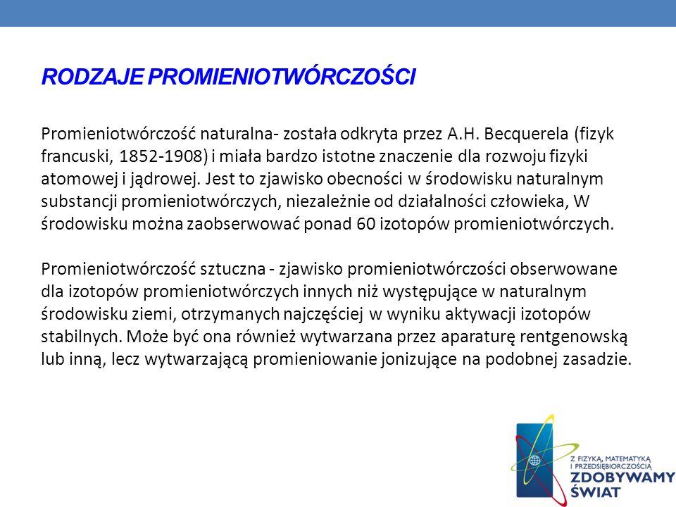 RODZAJE PROMIENIOTWÓRCZOŚCI Promieniotwórczość naturalna- została odkryta przez A.H. Becquerela (fizyk francuski, 1852-1908) i miała bardzo istotne zn