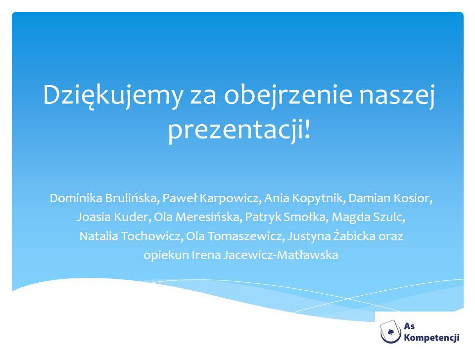 Dziękujemy za obejrzenie naszej prezentacji! Dominika Brulińska, Paweł Karpowicz, Ania Kopytnik, Damian Kosior, Joasia Kuder, Ola Meresińska, Patryk S
