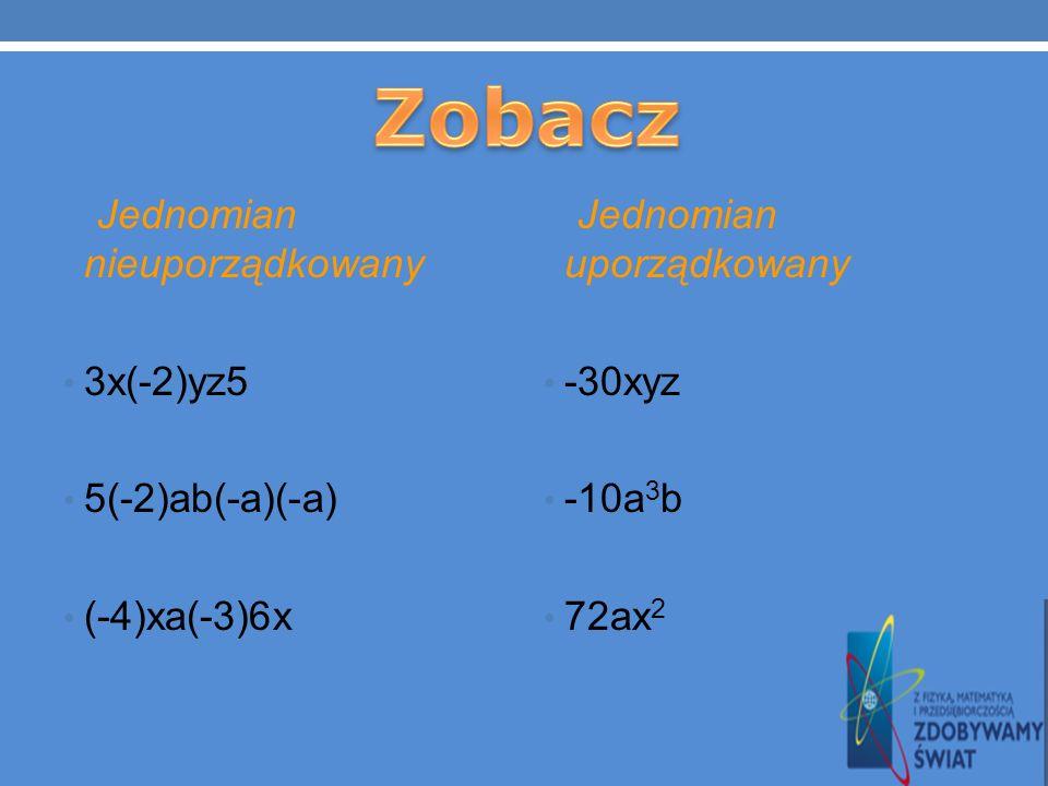 GDY WYSTĘPUJE W POSTACI NIEUPORZĄDKOWANEJ 2xy3(-4)xy – postać nieuporządkowana WTEDY NALEŻY GO UPORZĄDKOWAĆ -24x 2 y 2 – postać uporządkowana