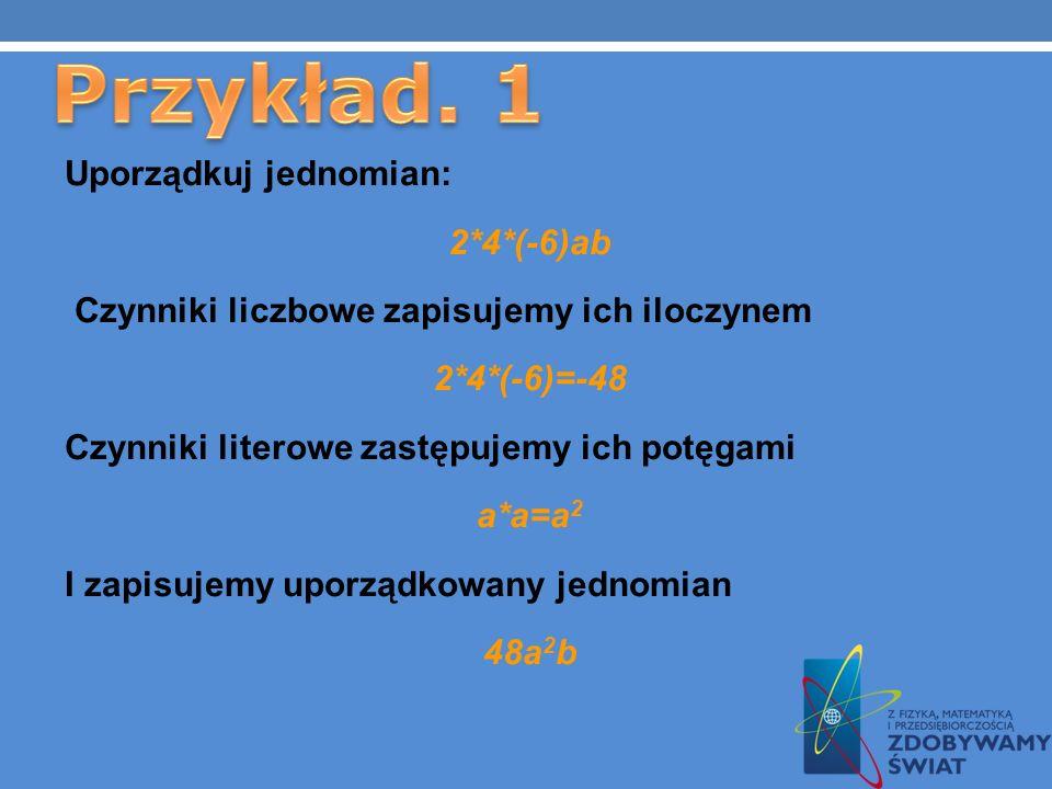 Jednomian nieuporządkowany 3x(-2)yz5 5(-2)ab(-a)(-a) (-4)xa(-3)6x Jednomian uporządkowany -30xyz -10a 3 b 72ax 2