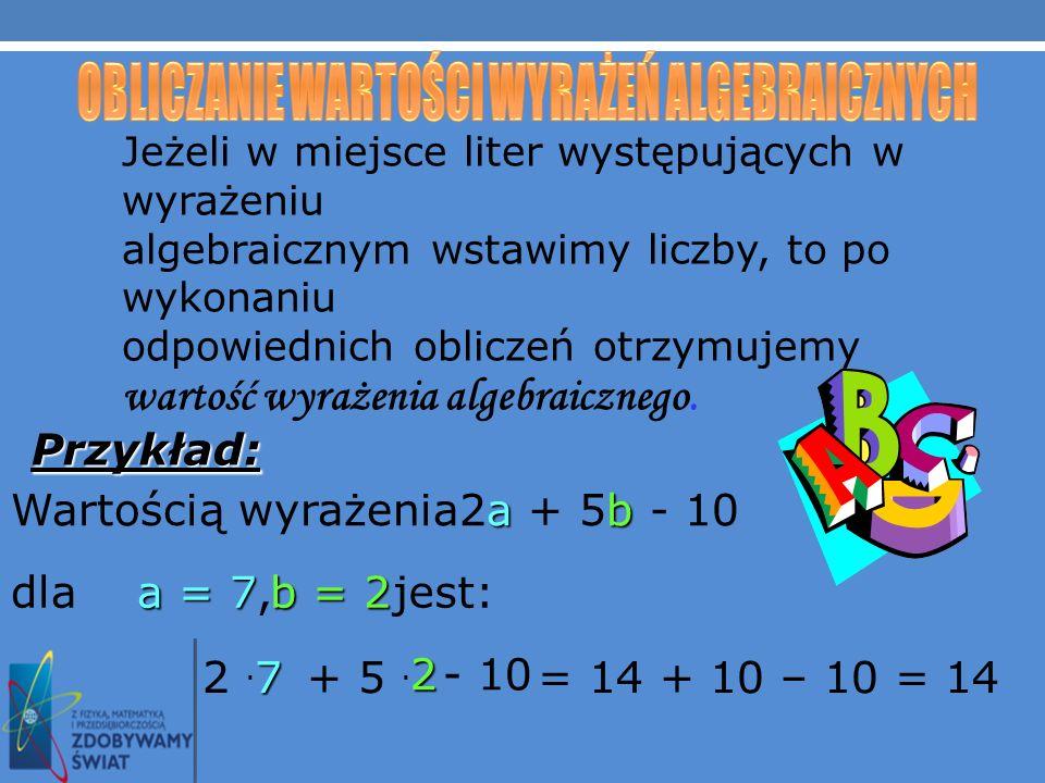 Jeżeli w miejsce liter występujących w wyrażeniu algebraicznym wstawimy liczby, to po wykonaniu odpowiednich obliczeń otrzymujemy wartość wyrażenia algebraicznego.