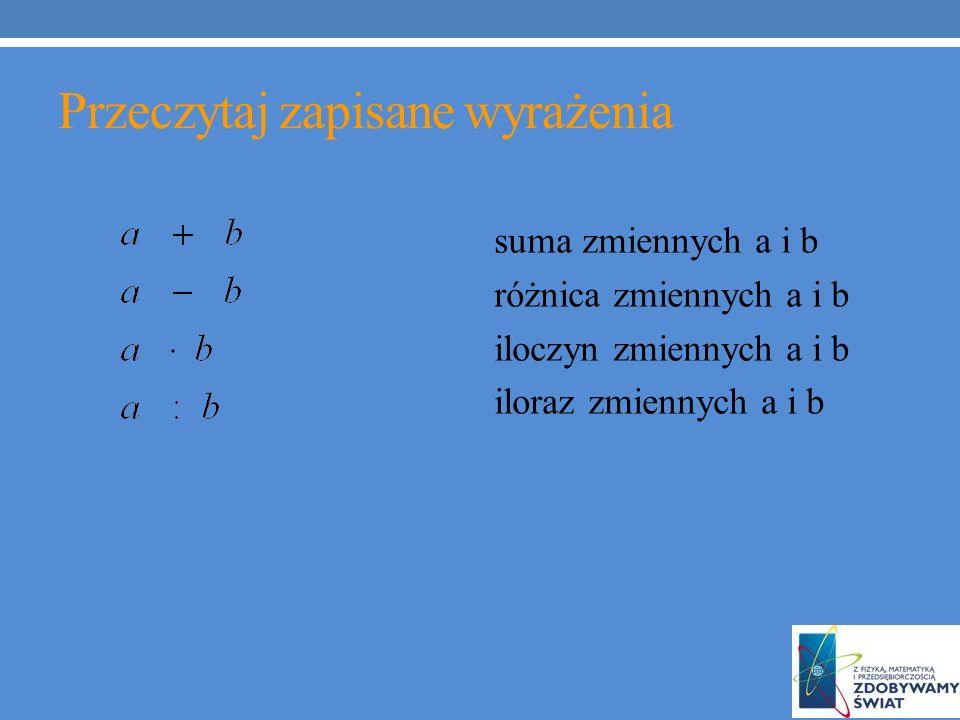 Przeczytaj zapisane wyrażenia suma zmiennych a i b różnica zmiennych a i b iloczyn zmiennych a i b iloraz zmiennych a i b