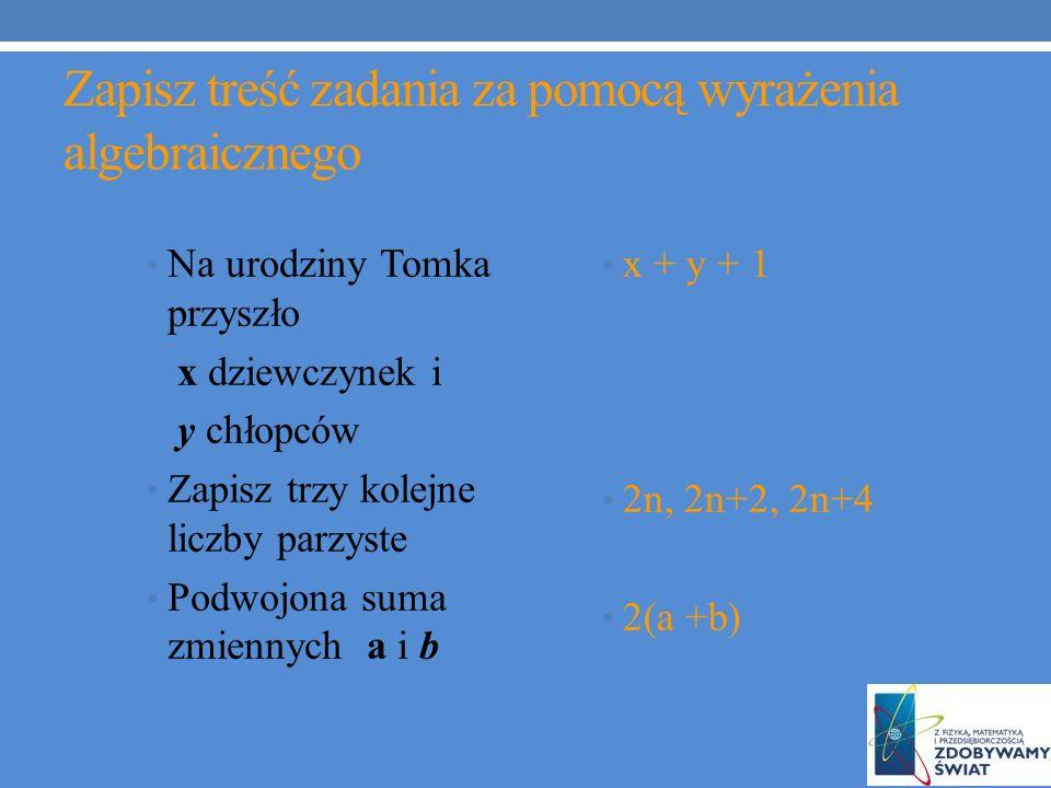 Zapisz treść zadania za pomocą wyrażenia algebraicznego Na urodziny Tomka przyszło x dziewczynek i y chłopców Zapisz trzy kolejne liczby parzyste Podwojona suma zmiennych a i b x + y + 1 2n, 2n+2, 2n+4 2(a +b)