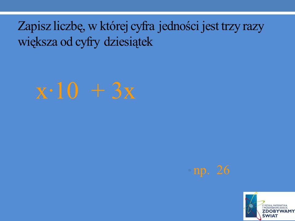 Zapisz liczbę, w której cyfra jedności jest trzy razy większa od cyfry dziesiątek x·10 + 3x np. 26