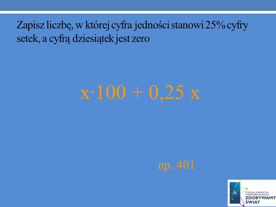 Zapisz liczbę, w której cyfra jedności stanowi 25% cyfry setek, a cyfrą dziesiątek jest zero x·100 + 0,25 x np.