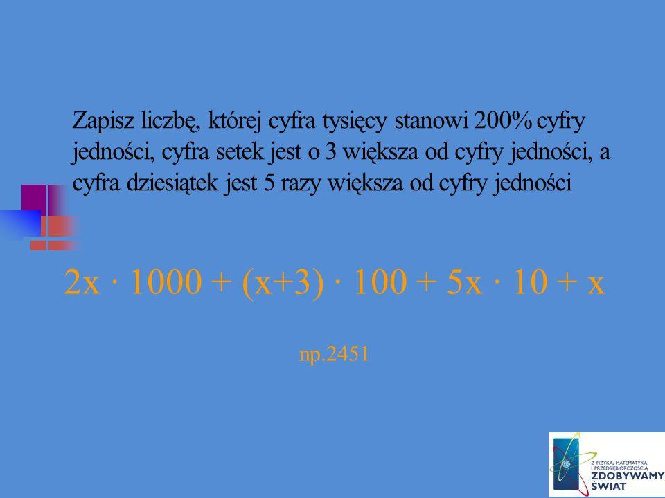 Zapisz liczbę, której cyfra tysięcy stanowi 200% cyfry jedności, cyfra setek jest o 3 większa od cyfry jedności, a cyfra dziesiątek jest 5 razy większa od cyfry jedności 2x · 1000 + (x+3) · 100 + 5x · 10 + x np.2451