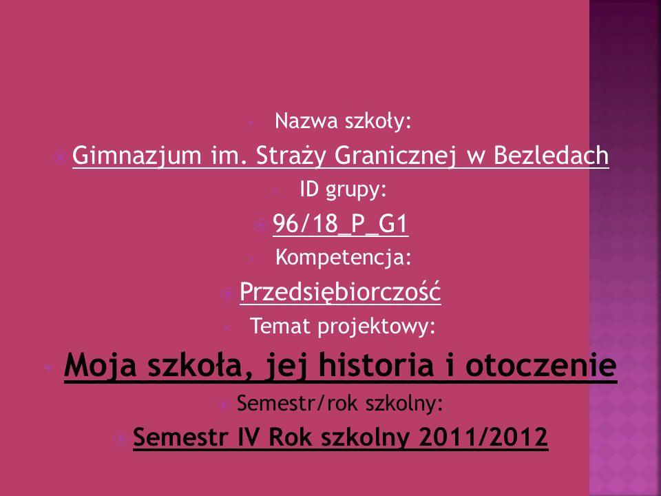 Nazwa szkoły: Gimnazjum im. Straży Granicznej w Bezledach ID grupy: 96/18_P_G1 Kompetencja: Przedsiębiorczość Temat projektowy: Moja szkoła, jej histo