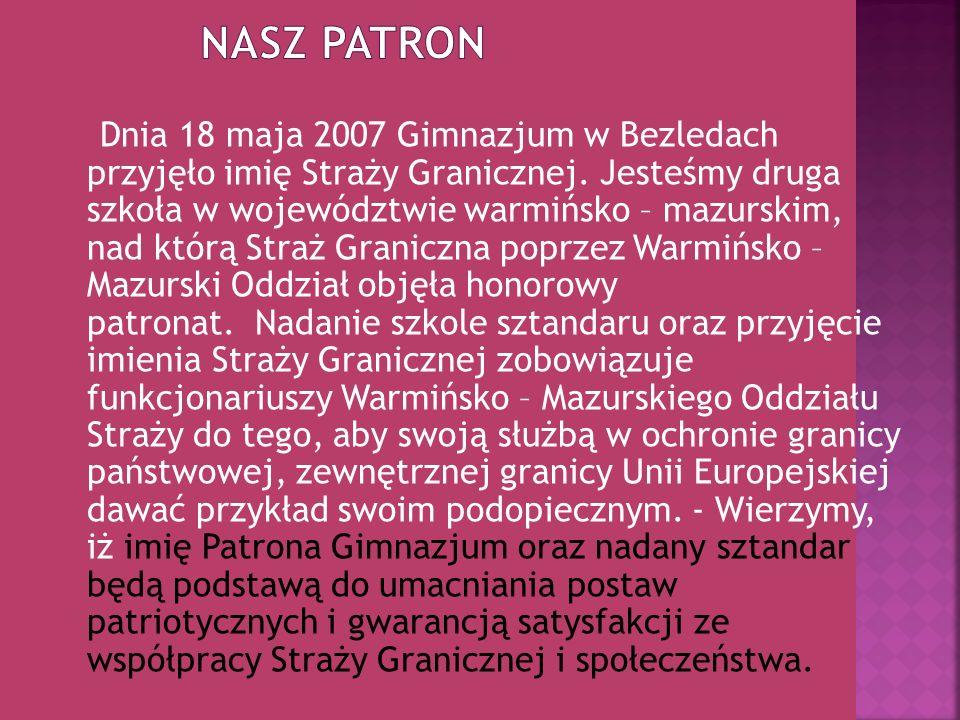Dnia 18 maja 2007 Gimnazjum w Bezledach przyjęło imię Straży Granicznej. Jesteśmy druga szkoła w województwie warmińsko – mazurskim, nad którą Straż G