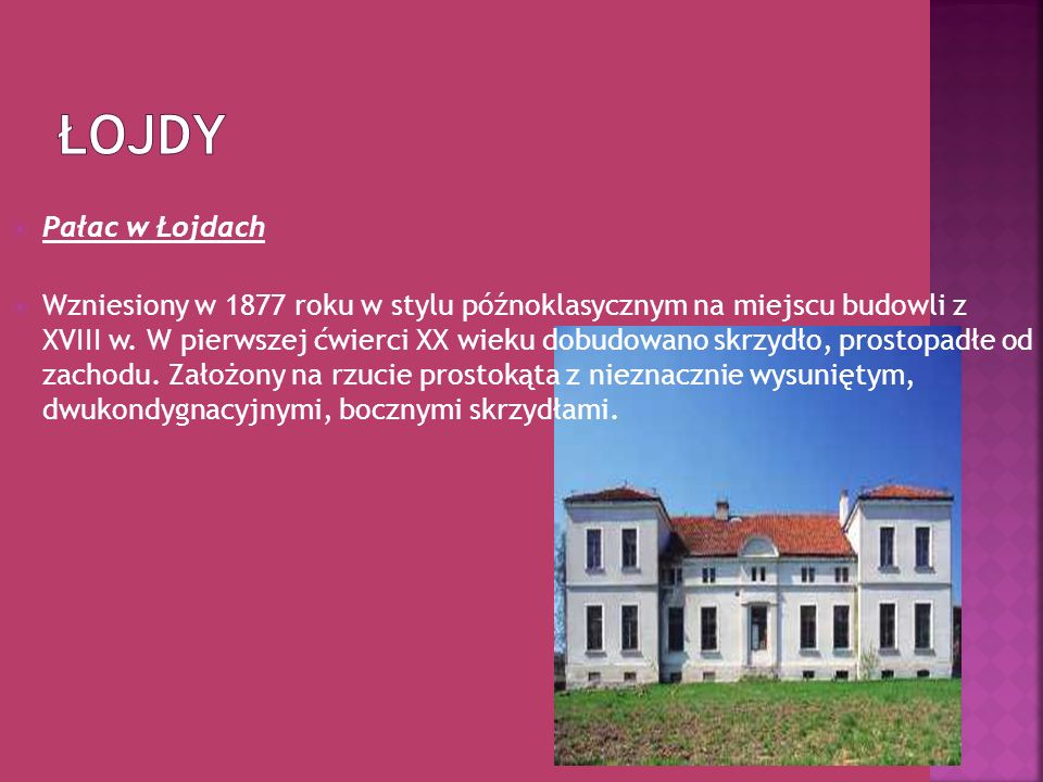 Pałac w Łojdach Wzniesiony w 1877 roku w stylu późnoklasycznym na miejscu budowli z XVIII w. W pierwszej ćwierci XX wieku dobudowano skrzydło, prostop