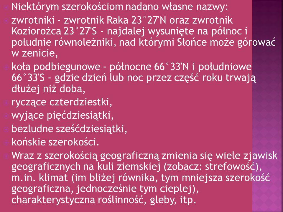 Niektórym szerokościom nadano własne nazwy: zwrotniki - zwrotnik Raka 23°27'N oraz zwrotnik Koziorożca 23°27'S - najdalej wysunięte na północ i połudn