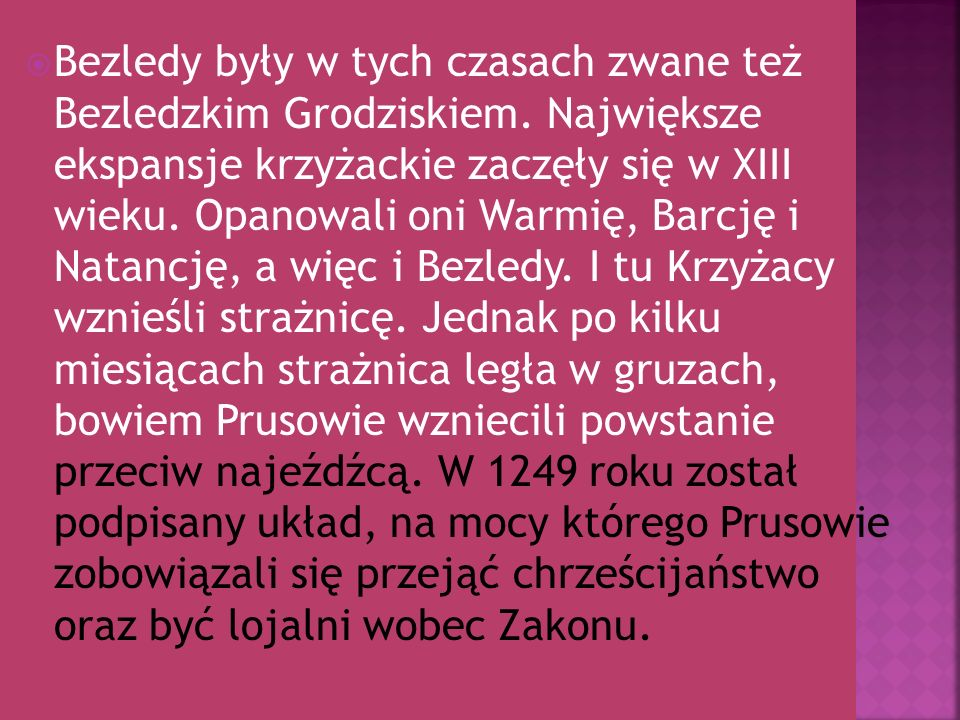 Pierwsza wzmianka o Bezledach pochodzi z roku 1274.Bezledy wywodzą swą nazwę od słów pruskich baisus= wstrętny i laydis= glina.