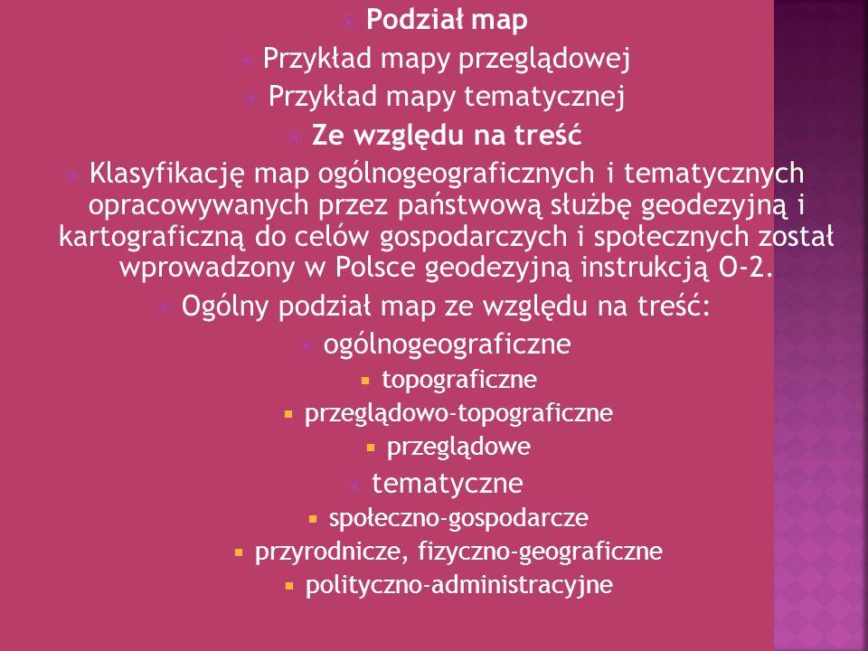 Podział map Przykład mapy przeglądowej Przykład mapy tematycznej Ze względu na treść Klasyfikację map ogólnogeograficznych i tematycznych opracowywany