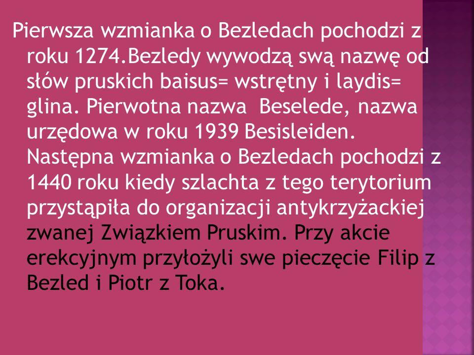 Pierwsza wzmianka o Bezledach pochodzi z roku 1274.Bezledy wywodzą swą nazwę od słów pruskich baisus= wstrętny i laydis= glina. Pierwotna nazwa Besele