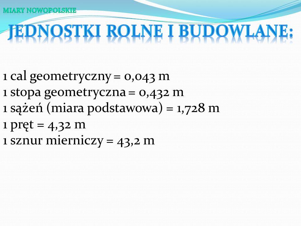 1 cal = 0,024 m 1 ćwierć = 0,144 m 1 stopa = 0,288 m 1 łokieć (miara podstawowa) = 0, 576 m 1 staja milowa = 1066,8 m 1 mila = 8534,3 m
