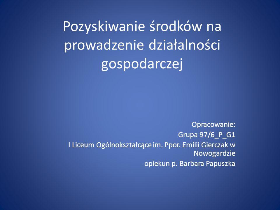 Pozyskiwanie środków na prowadzenie działalności gospodarczej Opracowanie: Grupa 97/6_P_G1 I Liceum Ogólnokształcące im. Ppor. Emilii Gierczak w Nowog