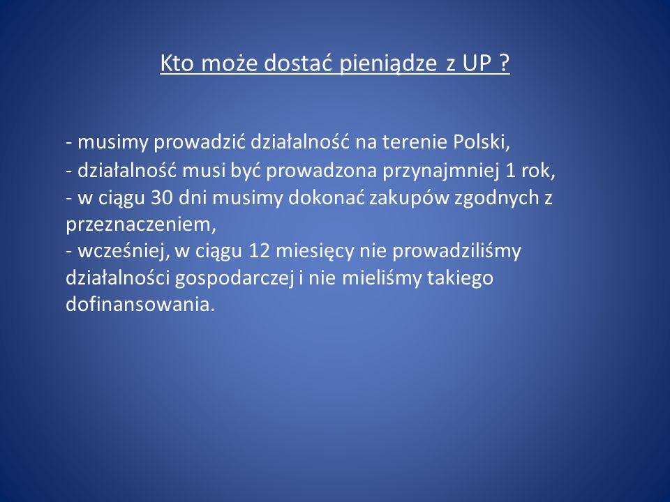 Kto może dostać pieniądze z UP ? - musimy prowadzić działalność na terenie Polski, - działalność musi być prowadzona przynajmniej 1 rok, - w ciągu 30