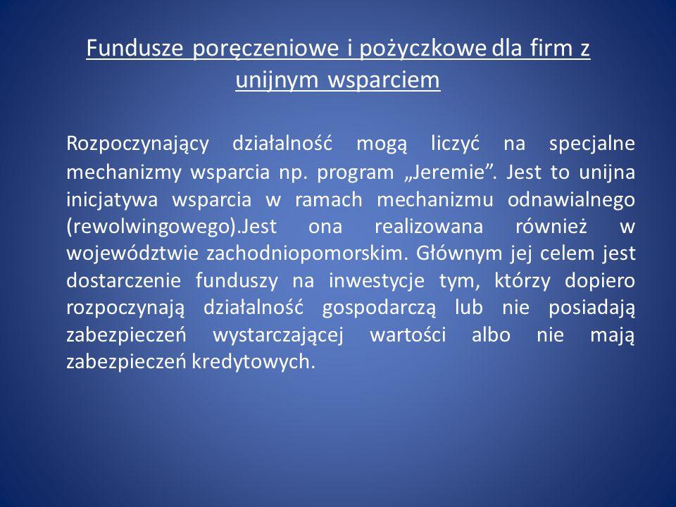 Fundusze poręczeniowe i pożyczkowe dla firm z unijnym wsparciem Rozpoczynający działalność mogą liczyć na specjalne mechanizmy wsparcia np. program Je