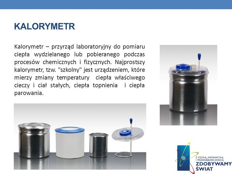 KALORYMETR Kalorymetr – przyrząd laboratoryjny do pomiaru ciepła wydzielanego lub pobieranego podczas procesów chemicznych i fizycznych. Najprostszy k