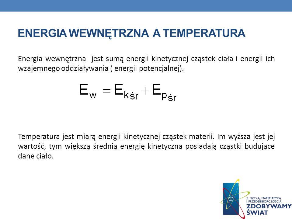 ENERGIA WEWNĘTRZNA A TEMPERATURA Energia wewnętrzna jest sumą energii kinetycznej cząstek ciała i energii ich wzajemnego oddziaływania ( energii poten