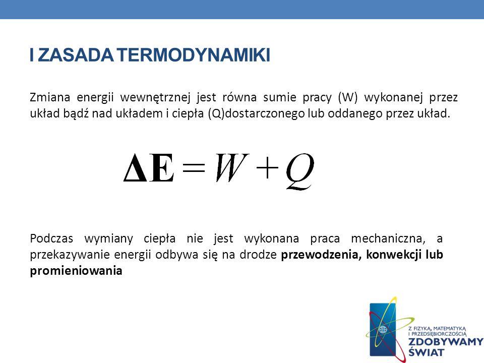 I ZASADA TERMODYNAMIKI Zmiana energii wewnętrznej jest równa sumie pracy (W) wykonanej przez układ bądź nad układem i ciepła (Q)dostarczonego lub odda
